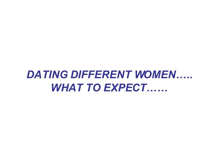 DATING DIFFERENT WOMEN….. WHAT TO EXPECT……