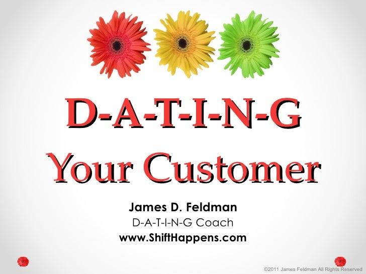 D-A-T-I-N-G Your Customer James D. Feldman D-A-T-I-N-G Coach www.ShiftHappens.com