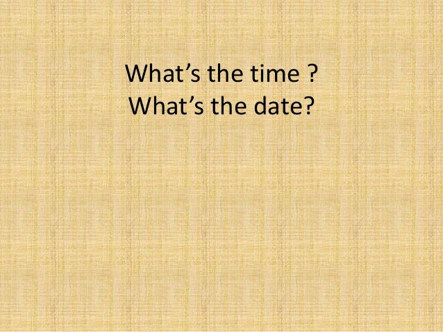 What's the time ? What's the date?