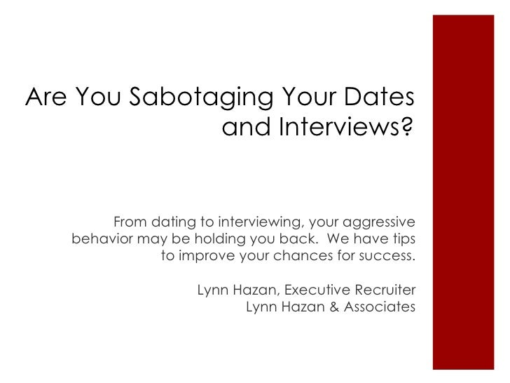 Are You Sabotaging Your Dates and Interviews? <ul><li>From dating to interviewing, your aggressive  behavior  may be holdi...