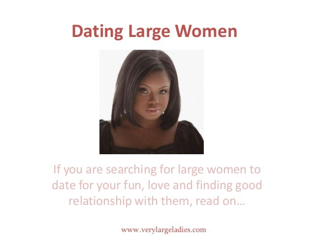 Dating Large WomenIf you are searching for large women todate for your fun, love and finding goodrelationship with them, r...