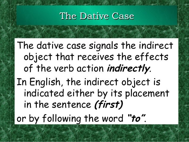 The Dative Case The dative case signals the indirect object that receives the effects of the verb action indirectly. In En...