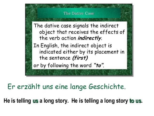 The Dative Case  The dative case signals the indirect object that receives the effects of the verb action indirectly. In E...