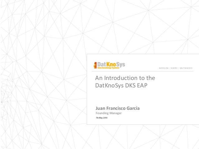 An Introduction to the DatKnoSys DKS EAP Juan Francisco García Founding Manager 7th May 2014 BARCELONA | MADRID | SAN FRAN...