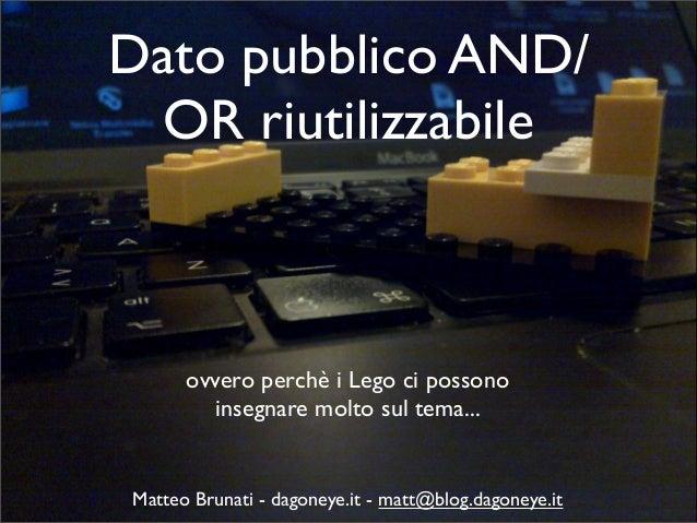 Dato pubblico AND/ OR riutilizzabile ovvero perchè i Lego ci possono insegnare molto sul tema... Matteo Brunati - dagoneye...