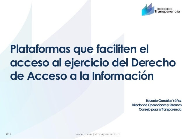 2015 Plataformas que faciliten el acceso al ejercicio del Derecho de Acceso a la Información EduardoGonzálezYáñez Director...