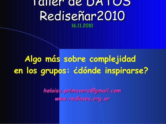 Taller de DATOSTaller de DATOS Rediseñar2010Rediseñar2010 16.11.201016.11.2010 Algo más sobre complejidad en los grupos: ¿...