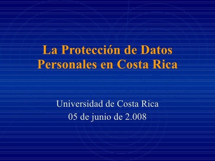 La Protección de Datos Personales en Costa Rica Universidad de Costa Rica 05 de junio de 2.008