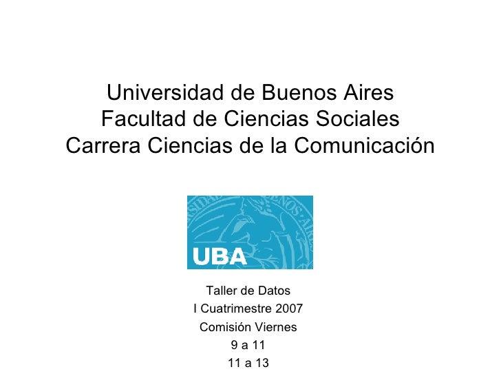 Universidad de Buenos Aires Facultad de Ciencias Sociales Carrera Ciencias de la Comunicación Taller de Datos I Cuatrimest...