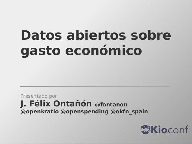 Datos abiertos sobre gasto económico  Presentado por  J. Félix Ontañón  @fontanon @openkratio @openspending @okfn_spain