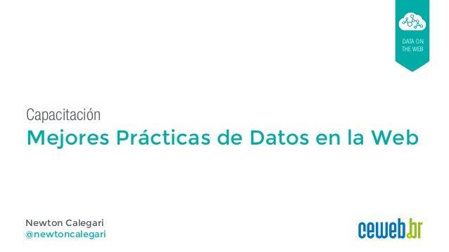 Capacitación Mejores Prácticas de Datos en la Web DATA ON THE WEB Newton Calegari @newtoncalegari