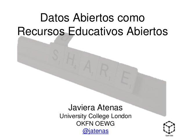 Datos Abiertos como Recursos Educativos Abiertos Javiera Atenas University College London OKFN OEWG @jatenas