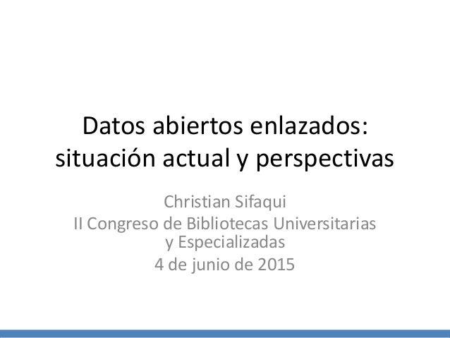 Datos abiertos enlazados: situación actual y perspectivas Christian Sifaqui II Congreso de Bibliotecas Universitarias y Es...