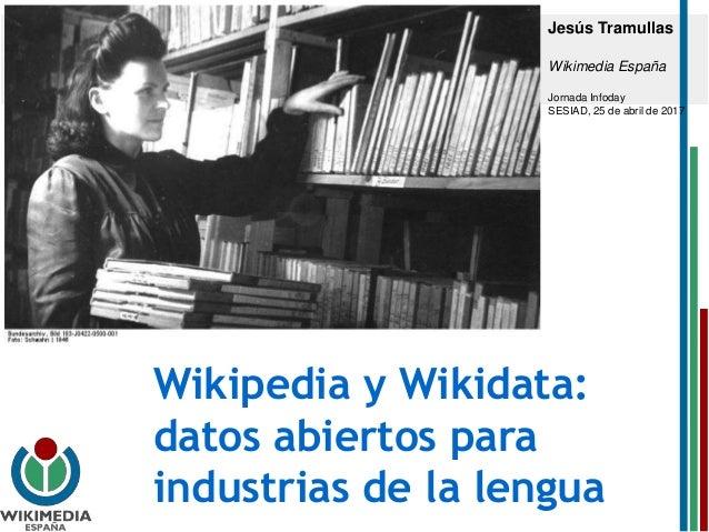 Wikipedia y Wikidata: datos abiertos para industrias de la lengua Jesús Tramullas Wikimedia España Jornada Infoday SESIAD,...