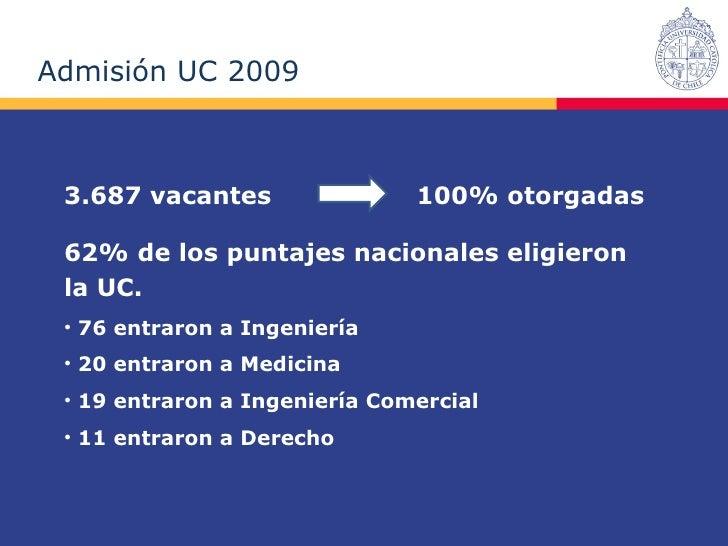 Admisión UC 2009  3.687 vacantes  100% otorgadas <ul><li>62% de los puntajes nacionales eligieron la UC. </li></ul><ul><li...