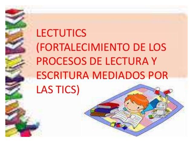 LECTUTICS (FORTALECIMIENTO DE LOS PROCESOS DE LECTURA Y ESCRITURA MEDIADOS POR LAS TICS)