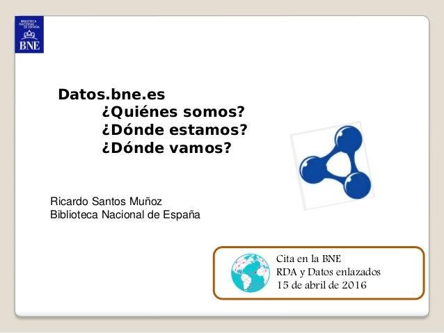 1 Datos.bne.es ¿Quiénes somos? ¿Dónde estamos? ¿Dónde vamos? Ricardo Santos Muñoz Biblioteca Nacional de España Cita en la...