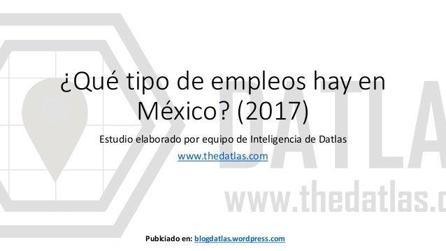 ¿Qué tipo de empleos hay en México? (2017) Estudio elaborado por equipo de Inteligencia de Datlas www.thedatlas.com Publci...