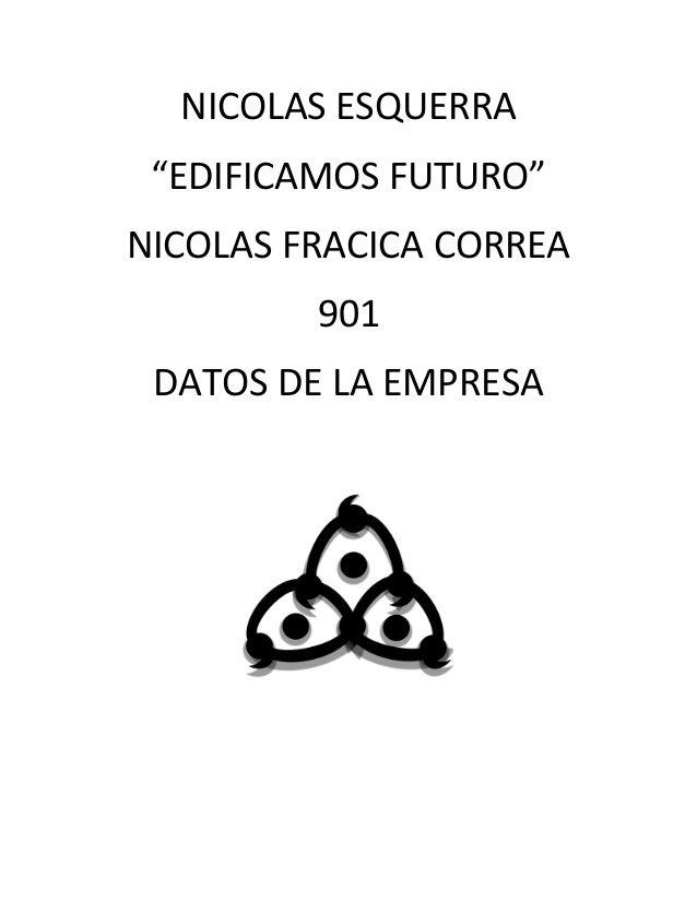 """NICOLAS ESQUERRA """"EDIFICAMOS FUTURO"""" NICOLAS FRACICA CORREA 901 DATOS DE LA EMPRESA"""