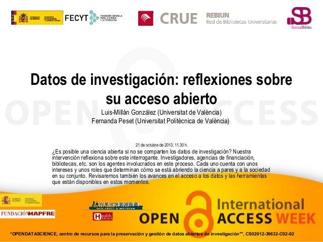 Datos de investigación: reflexiones sobre su acceso abierto Luis-Millán González (Universitat de València) Fernanda Peset ...
