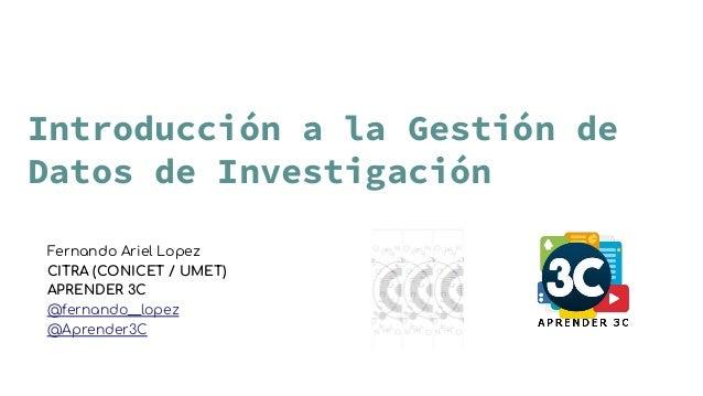 Introducción a la Gestión de Datos de Investigación Fernando Ariel Lopez CITRA (CONICET / UMET) APRENDER 3C @fernando__lop...