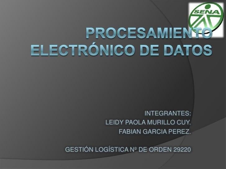PROCESAMIENTO ELECTRÓNICO DE DATOS<br />INTEGRANTES:<br />LEIDY PAOLA MURILLO CUY.<br />FABIAN GARCIA PEREZ.<br />GESTIÓN ...