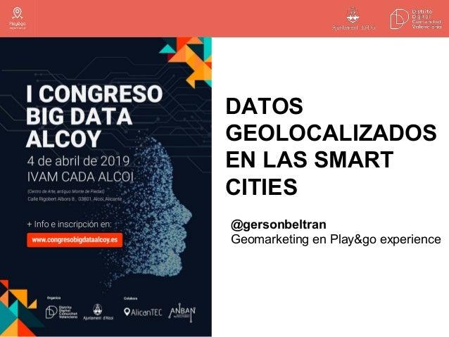 DATOS GEOLOCALIZADOS EN LAS SMART CITIES @gersonbeltran Geomarketing en Play&go experience
