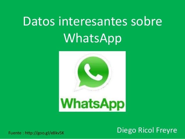 Datos interesantes sobre  WhatsApp  Diego Ricol Freyre Fuente : http://goo.gl/e8kv5K