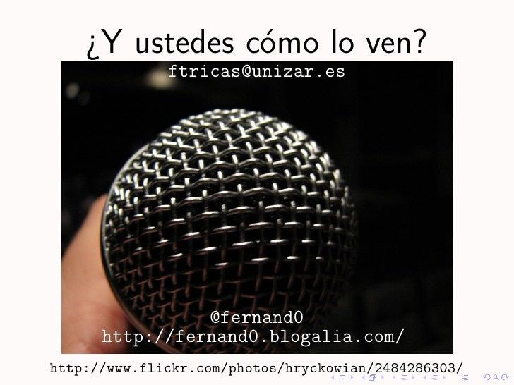 ¿Y ustedes c´mo lo ven?                 o               ftricas@unizar.es                     @fernand0       http://ferna...