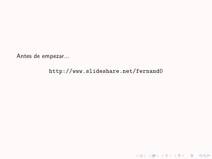 Antes de empezar...             http://www.slideshare.net/fernand0