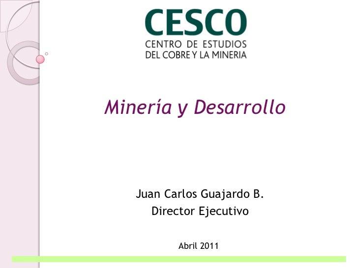 Minería y Desarrollo   Juan Carlos Guajardo B.      Director Ejecutivo          Abril 2011