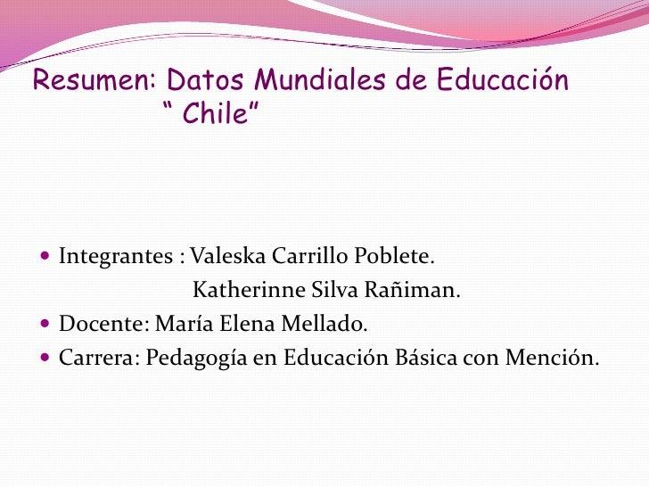 """Resumen: Datos Mundiales de Educación         """" Chile"""" Integrantes : Valeska Carrillo Poblete.               Katherinne S..."""