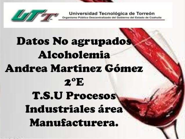 Datos No agrupados Alcoholemia Andrea Martinez Gómez 2°E T.S.U Procesos Industriales área Manufacturera.