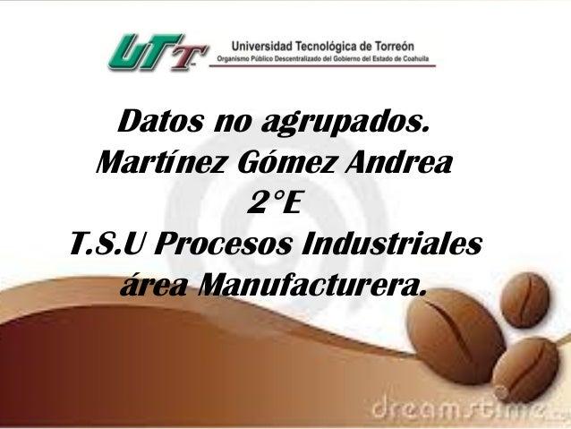 Datos no agrupados. Martínez Gómez Andrea 2°E T.S.U Procesos Industriales área Manufacturera.