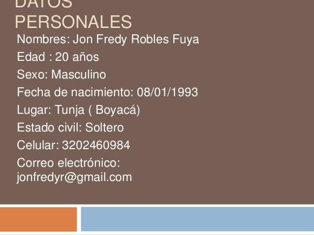 DATOS PERSONALES Nombres: Jon Fredy Robles Fuya Edad : 20 años Sexo: Masculino Fecha de nacimiento: 08/01/1993 Lugar: Tunj...