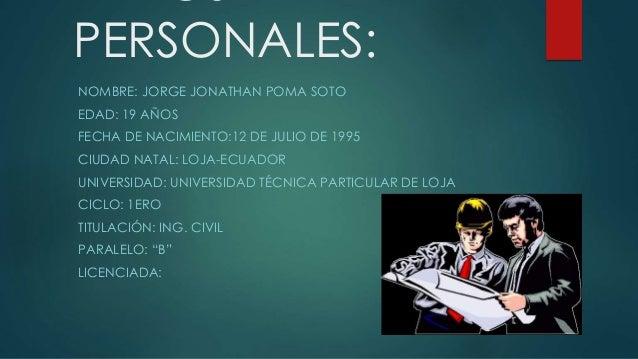 PERSONALES: NOMBRE: JORGE JONATHAN POMA SOTO EDAD: 19 AÑOS FECHA DE NACIMIENTO:12 DE JULIO DE 1995 CIUDAD NATAL: LOJA-ECUA...
