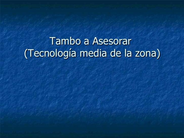 Tambo a Asesorar  (Tecnología media de la zona)
