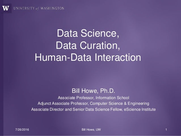 Data Science, Data Curation, Human-Data Interaction Bill Howe, Ph.D. Associate Professor, Information School Adjunct Assoc...