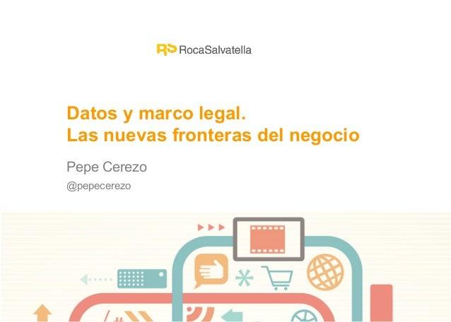 Pepe Cerezo@pepecerezoDatos y marco legal.Las nuevas fronteras del negocio