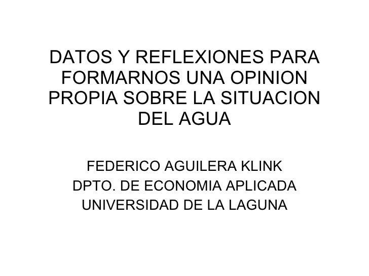 DATOS Y REFLEXIONES PARA FORMARNOS UNA OPINION PROPIA SOBRE LA SITUACION DEL AGUA FEDERICO AGUILERA KLINK DPTO. DE ECONOMI...