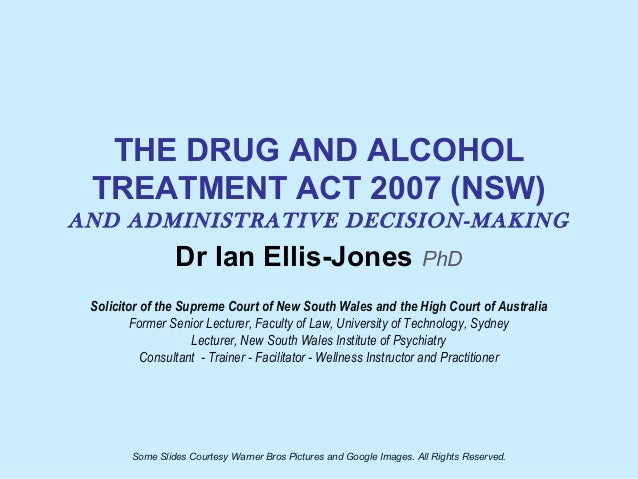 THE DRUG AND ALCOHOL TREATMENT ACT 2007 (NSW) AND ADMINISTRATIVE DECISION-MAKING Dr Ian Ellis-Jones PhD Solicitor of the S...