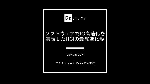 ソフトウェアでIO高速化を 実現したHCIの最終進化形 デイトリウムジャパン合同会社 Datrium DVX