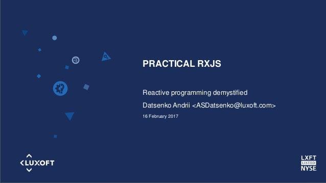 www.luxoft.com Reactive programming demystified Datsenko Andrii <ASDatsenko@luxoft.com> 16 February 2017 PRACTICAL RXJS