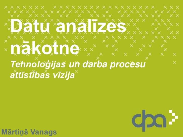 Datu analīzes nākotne Tehnoloģijas un darba procesu attīstības vīzija<br />Mārtiņš Vanags<br />