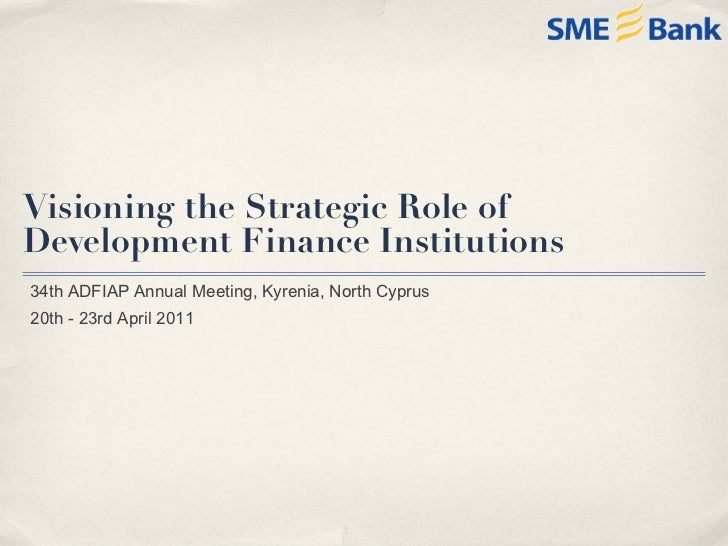 Visioning the Strategic Role of  Development Finance Institutions 34th ADFIAP Annual Meeting, Kyrenia, North Cyprus 20th -...