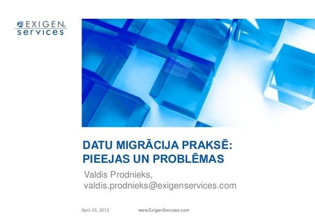 April 25, 2013 www.ExigenServices.comDATU MIGRĀCIJA PRAKSĒ:PIEEJAS UN PROBLĒMASValdis Prodnieks,valdis.prodnieks@exigenser...