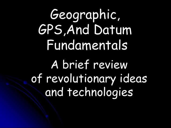 Geographic, <br />GPS,And Datum <br />Fundamentals<br />A brief review <br />of revolutionary ideas and technologies<br />