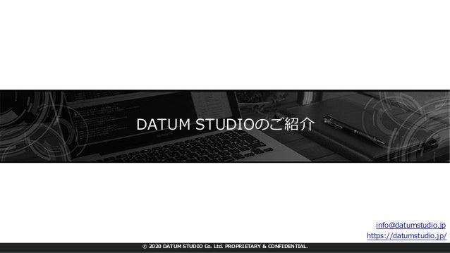 © 2020 DATUM STUDIO Co. Ltd. PROPRIETARY & CONFIDENTIAL. DATUM STUDIOのご紹介 Web︓ https://datumstudio.jp/ お問い合わせ︓ info@datums...