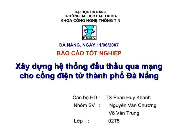 Xây dựng hệ thống đấu thầu qua mạng cho cổng điện tử thành phố Đà Nẵng Cán bộ HD :  TS Phan Huy Khánh Nhóm SV  : Nguyễn Vă...