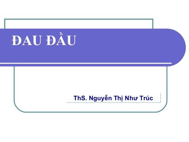 ĐAU ĐẦU ThS. Nguyễn Thị Như TrúcThS. Nguyễn Thị Như Trúc